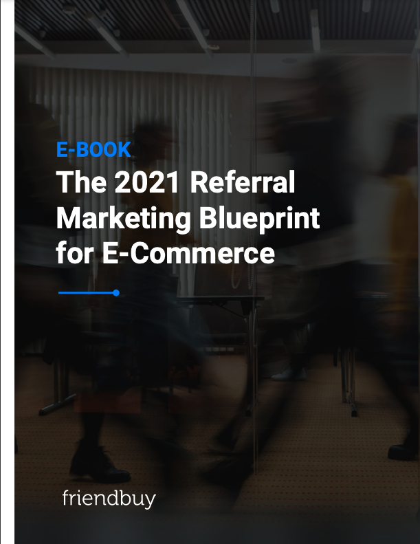The 2021 Referral Marketing Blueprint for E-Commerce